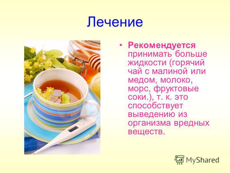 Лечение Рекомендуется принимать больше жидкости (горячий чай с малиной или медом, молоко, морс, фруктовые соки.), т. к. это способствует выведению из организма вредных веществ.