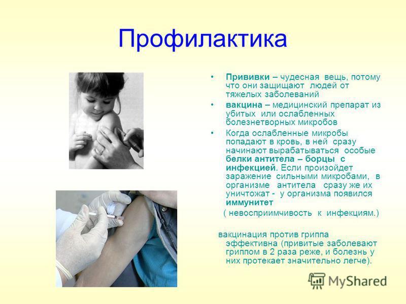 Профилактика Прививки – чудесная вещь, потому что они защищают людей от тяжелых заболеваний вакцина – медицинский препарат из убитых или ослабленных болезнетворных микробов Когда ослабленные микробы попадают в кровь, в ней сразу начинают вырабатывать
