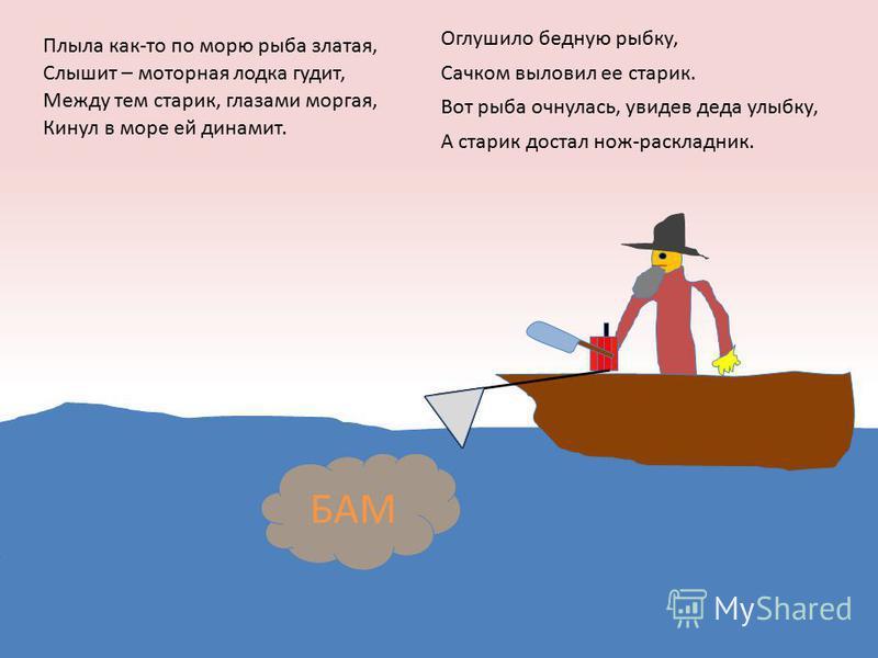 БАМ Плыла как-то по морю рыба златая, Слышит – моторная лодка гудит, Между тем старик, глазами моргая, Кинул в море ей динамит. Оглушило бедную рыбку, Сачком выловил ее старик. Вот рыба очнулась, увидев деда улыбку, А старик достал нож-раскладник.
