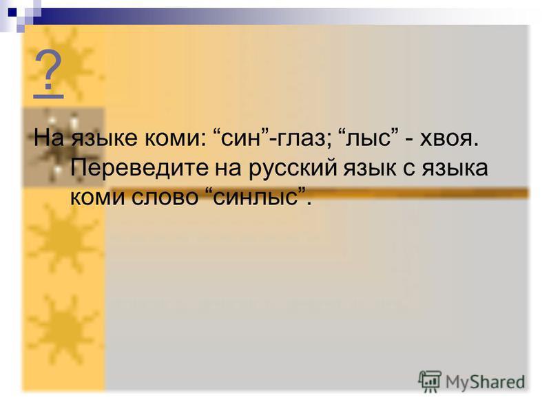 ? На языке коми: сын-глаз; лыс - хвоя. Переведите на русский язык с языка коми слово сынлыс.