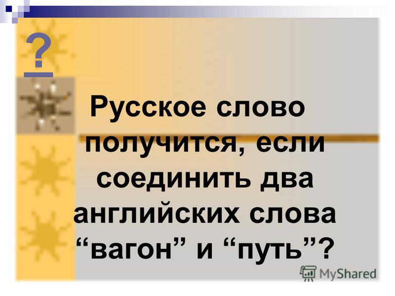 ? Русское слово получится, если соединить два английских слова вагон и путь?