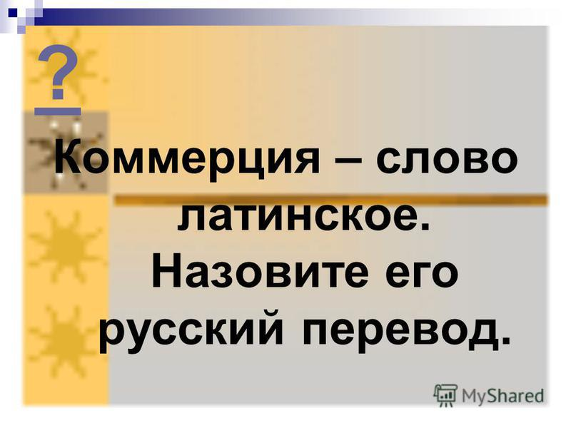 ? Коммерция – слово латинское. Назовите его русский перевод.