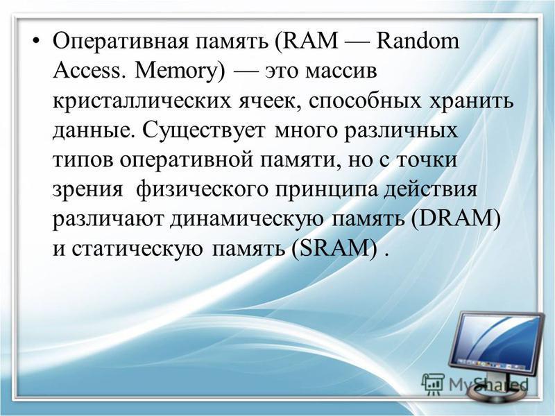 Оперативная память (RAM Random Access. Memory) это массив кристаллических ячеек, способных хранить данные. Существует много различных типов оперативной памяти, но с точки зрения физического принципа действия различают динамическую память (DRAM) и ста