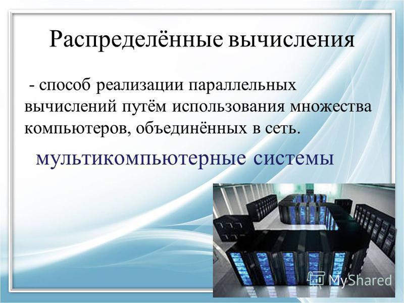 Распределённые вычисления - способ реализации параллельных вычислений путём использования множества компьютеров, объединённых в сеть. мультикомпьютерные системы