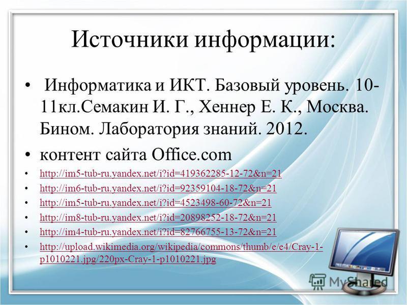 Источники информации: Информатика и ИКТ. Базовый уровень. 10- 11 кл.Семакин И. Г., Хеннер Е. К., Москва. Бином. Лаборатория знаний. 2012. контент сайта Office.com http://im5-tub-ru.yandex.net/i?id=419362285-12-72&n=21 http://im6-tub-ru.yandex.net/i?i