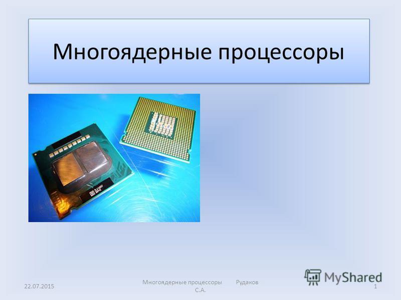 Многоядерные процессоры 22.07.20151 Многоядерные процессоры Рудаков С.А.
