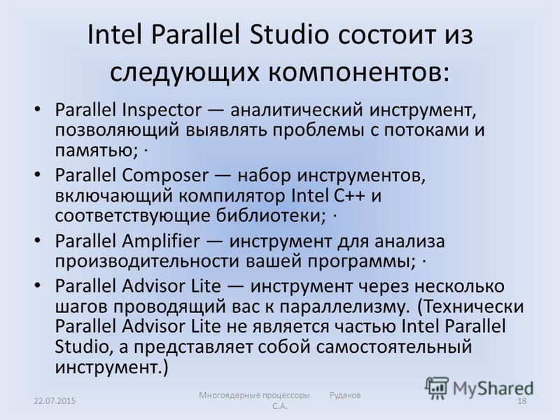 Intel Parallel Studio состоит из следующих компонентов: Parallel Inspector аналитический инструмент, позволяющий выявлять проблемы с потоками и памятью; · Parallel Composer набор инструментов, включающий компилятор Intel C++ и соответствующие библиот