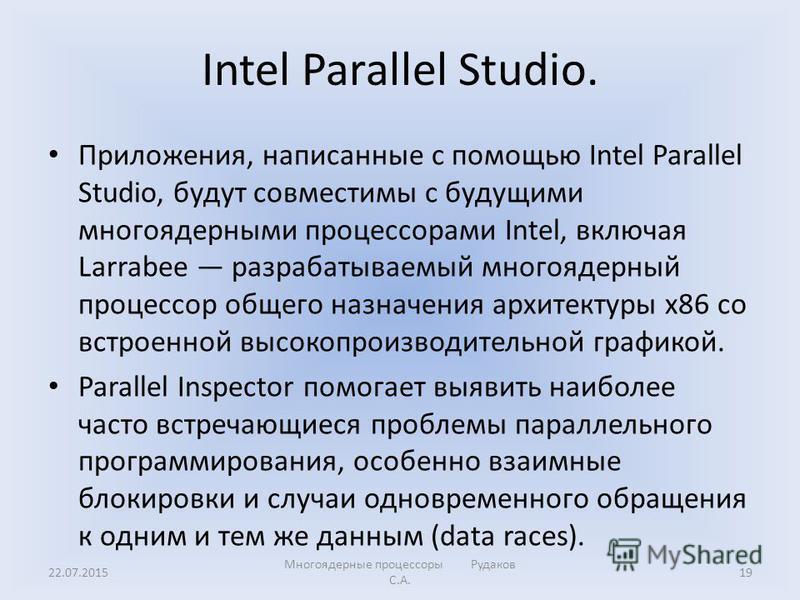 Intel Parallel Studio. Приложения, написанные с помощью Intel Parallel Studio, будут совместимы с будущими многоядерными процессорами Intel, включая Larrabee разрабатываемый многоядерный процессор общего назначения архитектуры x86 со встроенной высок