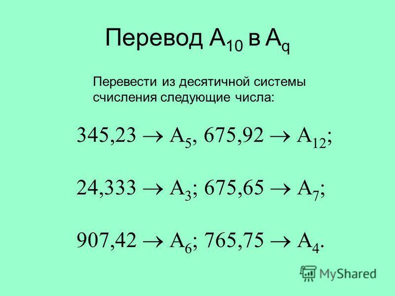 Перевод A 10 в A q Перевести из десятичной системы счисления следующие числа: 345,23 А 5, 675,92 А 12 ; 24,333 А 3 ; 675,65 А 7 ; 907,42 А 6 ; 765,75 А 4.