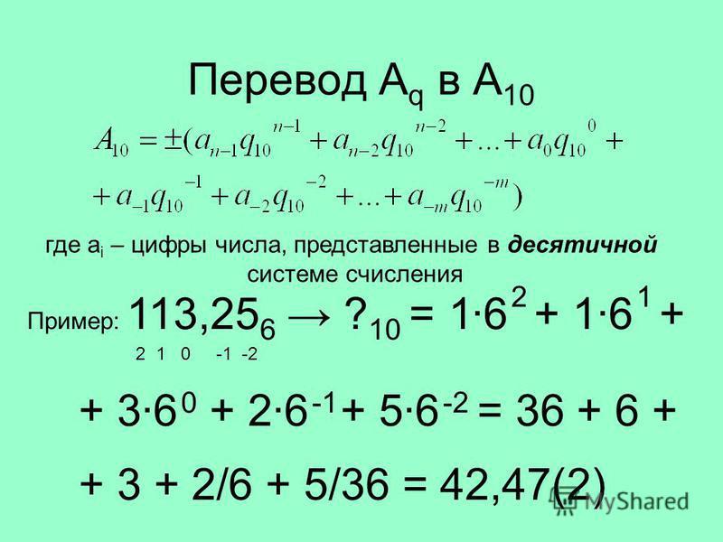 Перевод A q в A 10 где a i – цифры числа, представленные в десятичной системе счисления Пример: 113,25 6 ? 10 = 2 1 0 -1 -2 1·6 2 + 1·6 1 + 3·6 0 + 2·6 + 5·6 -2 + = 36 + 6 + + 3 + 2/6 + 5/36 = 42,47(2)