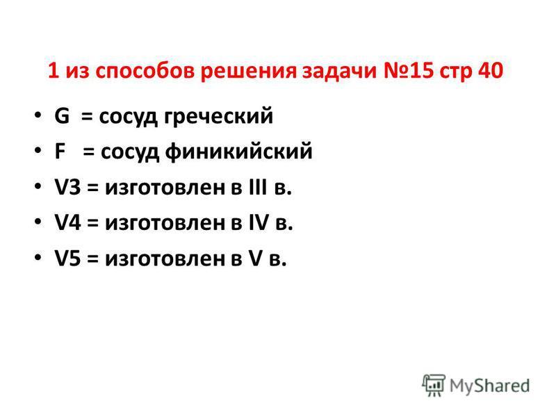 1 из способов решения задачи 15 стр 40 G = сосуд греческий F = сосуд финикийский V3 = изготовлен в III в. V4 = изготовлен в IV в. V5 = изготовлен в V в.
