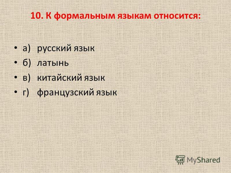 10. К формальным языкам относится: а)русский язык б)латынь в)китайский язык г)французский язык
