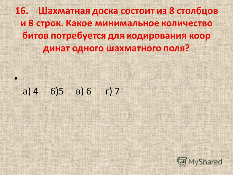 16. Шахматная доска состоит из 8 столбцов и 8 строк. Какое минимальное количество битов потребуется для кодирования коор динат одного шахматного поля? а) 4 6)5 в) 6 г) 7