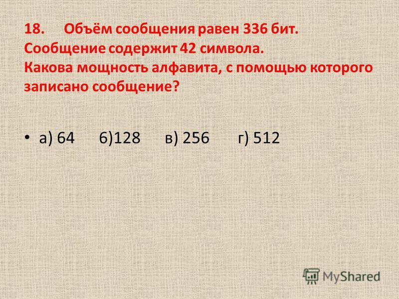 18.Объём сообщения равен 336 бит. Сообщение содержит 42 символа. Какова мощность алфавита, с помощью которого записано сообщение? а) 64 6)128 в) 256 г) 512