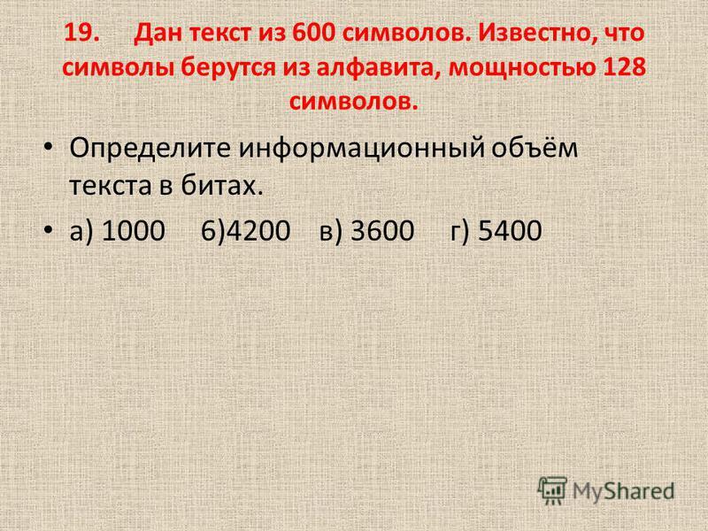 19. Дан текст из 600 символов. Известно, что символы берутся из алфавита, мощностью 128 символов. Определите информационный объём текста в битах. а) 1000 6)4200 в) 3600 г) 5400
