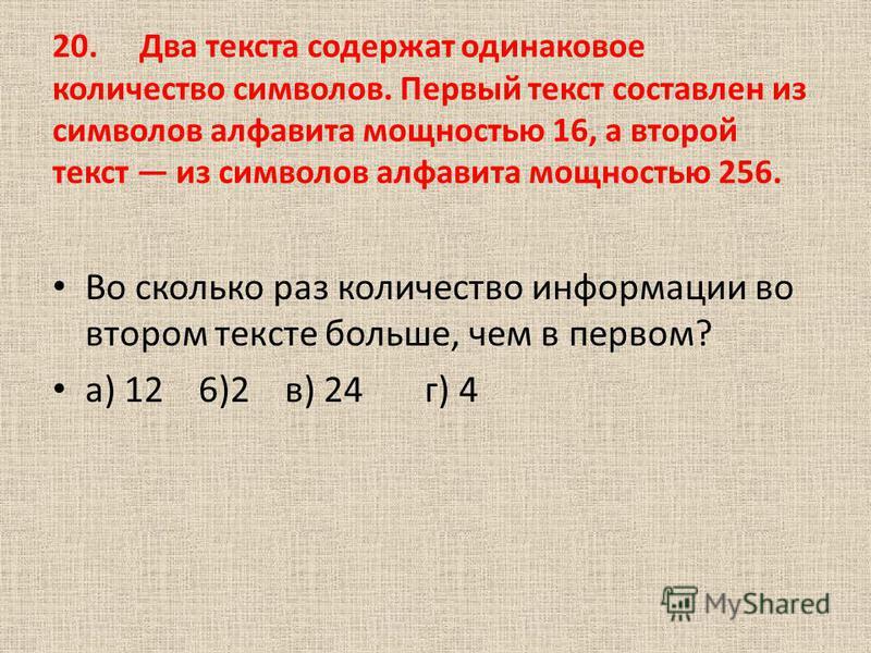 20. Два текста содержат одинаковое количество символов. Первый текст составлен из символов алфавита мощностью 16, а второй текст из символов алфавита мощностью 256. Во сколько раз количество информации во втором тексте больше, чем в первом? а) 12 6)2