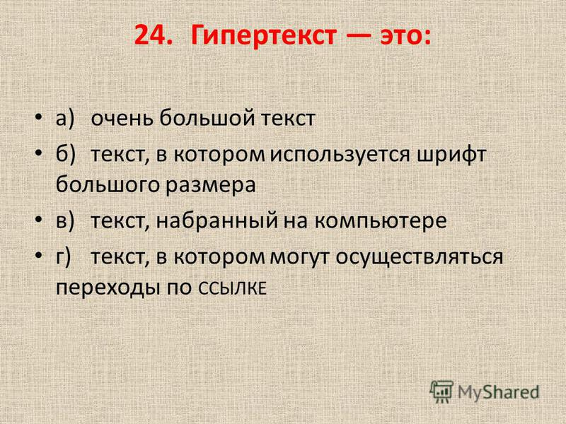 24. Гипертекст это: а)очень большой текст б)текст, в котором используется шрифт большого размера в)текст, набранный на компьютере г)текст, в котором могут осуществляться переходы по ССЫЛКЕ