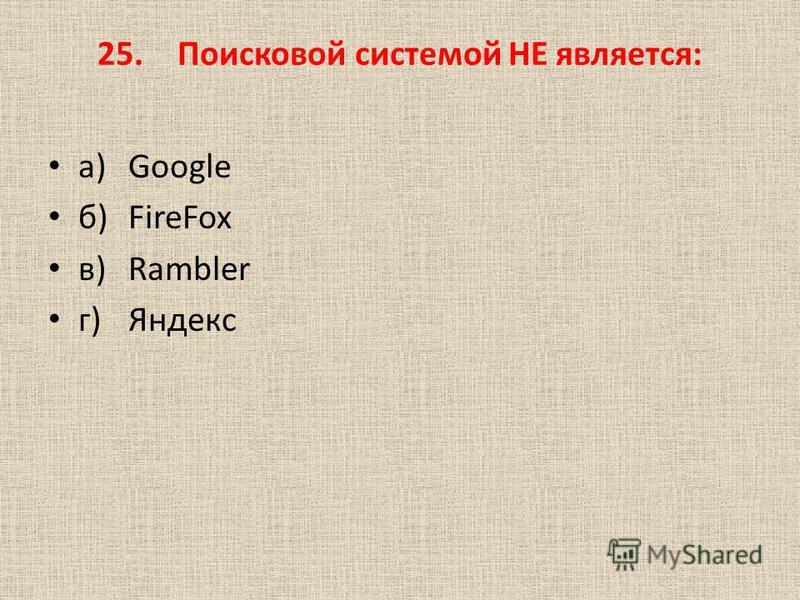 25. Поисковой системой НЕ является: а)Google б)FireFox в)Rambler г)Яндекс