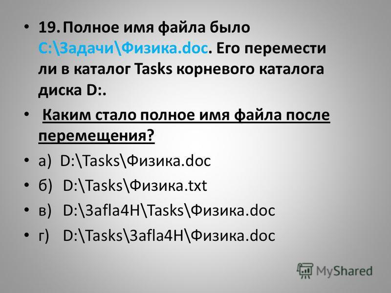 19. Полное имя файла было С:\Задачи\Физика.dос. Его перемести ли в каталог Tasks корневого каталога диска D:. Каким стало полное имя файла после перемещения? а) D:\Tasks\Физика.doc б)D:\Tasks\Физика.txt в)D:\3afla4H\Tasks\Физика.doc г)D:\Tasks\3afla