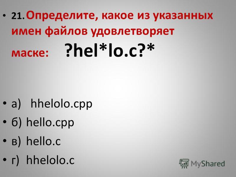 21. Определите, какое из указанных имен файлов удовлетворяет маске: ?hel*lo.c?* а) hhelolo.cpp б)hello.ссср в)hello.с г)hhelolo.c