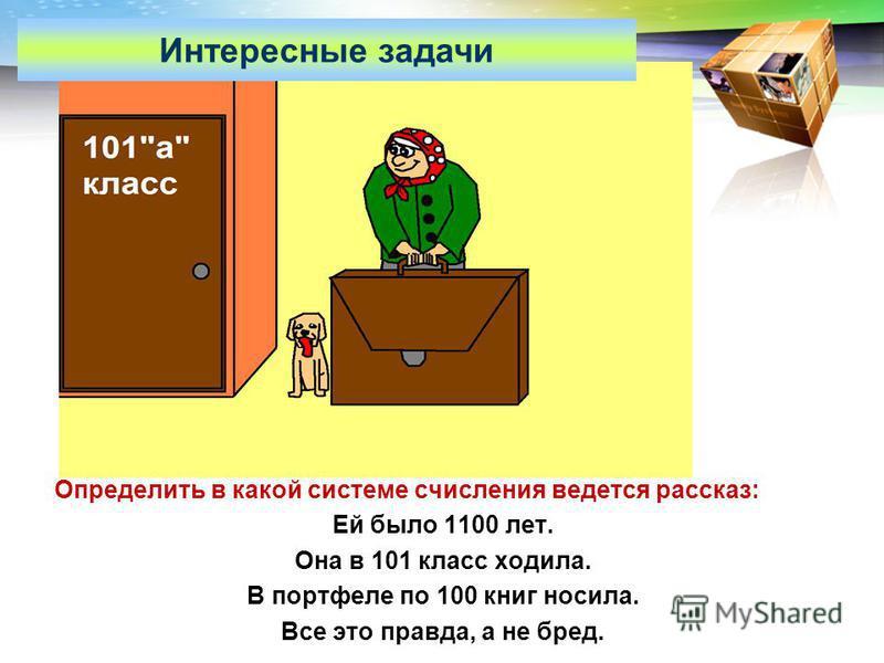 LOGO www.themegallery.com Определить в какой системе счисления ведется рассказ: Ей было 1100 лет. Она в 101 класс ходила. В портфеле по 100 книг носила. Все это правда, а не бред. Интересные задачи