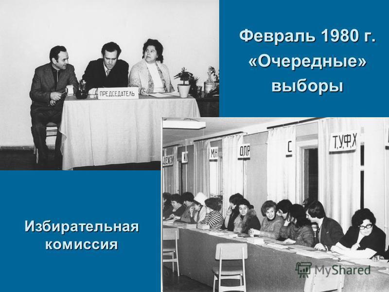 Февраль 1980 г. «Очередные» выборы Избирательная комиссия