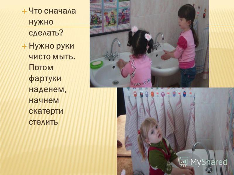 Что сначала нужно сделать? Нужно руки чисто мыть. Потом фартуки наденем, начнем скатерти стелить