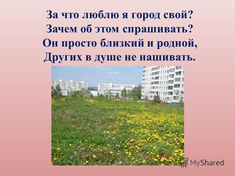За что люблю я город свой? Зачем об этом спрашивать? Он просто близкий и родной, Других в душе не нашивать.