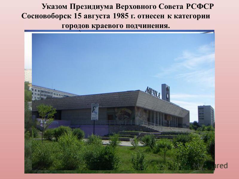 Указом Президиума Верховного Совета РСФСР Сосновоборск 15 августа 1985 г. отнесен к категории городов краевого подчинения.
