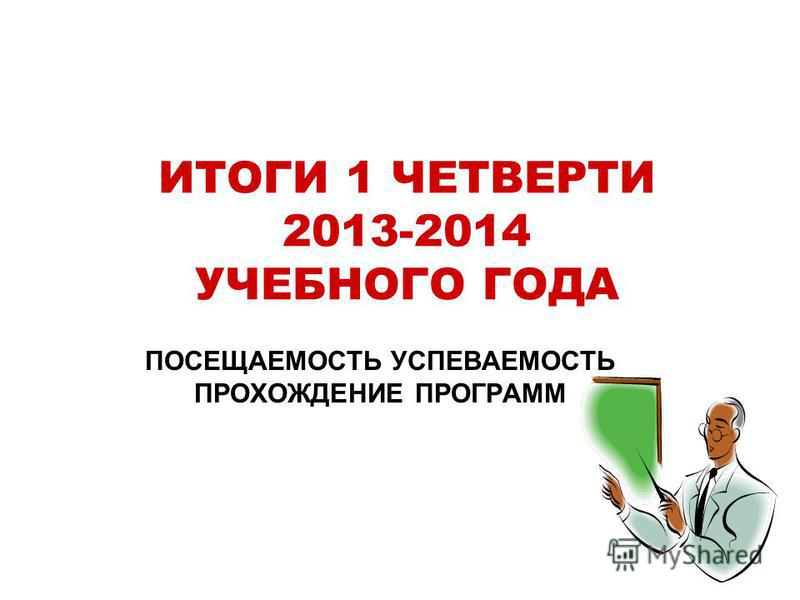 ИТОГИ 1 ЧЕТВЕРТИ 2013-2014 УЧЕБНОГО ГОДА ПОСЕЩАЕМОСТЬ УСПЕВАЕМОСТЬ ПРОХОЖДЕНИЕ ПРОГРАММ