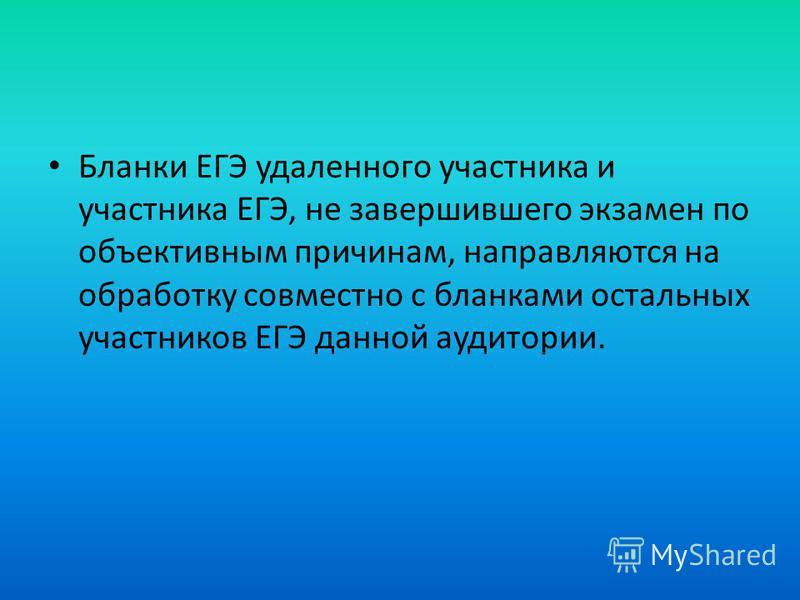 Бланки ЕГЭ удаленного участника и участника ЕГЭ, не завершившего экзамен по объективным причинам, направляются на обработку совместно с бланками остальных участников ЕГЭ данной аудитории.