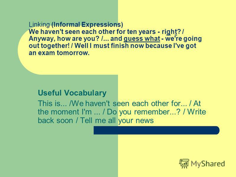 Linking (Informal Expressions) We haven't seen each other for ten years - right? / Anyway, how are you? /... and guess what - we're going out together! / Well I must finish now because I've got an exam tomorrow. Useful Vocabulary This is... /We haven