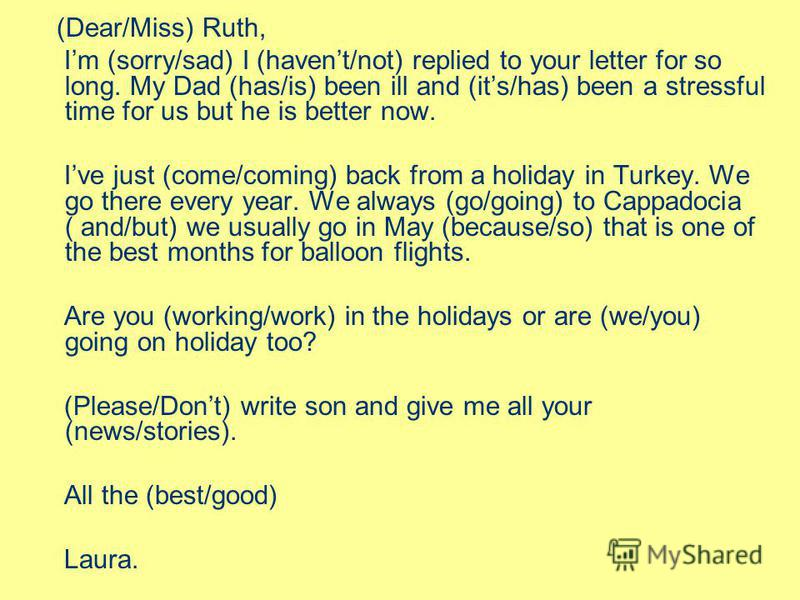 (Dear/Miss) Ruth, Im (sorry/sad) I (havent/not) replied to your letter for so long. My Dad (has/is) been ill and (its/has) been a stressful time for us but he is better now. Ive just (come/coming) back from a holiday in Turkey. We go there every year