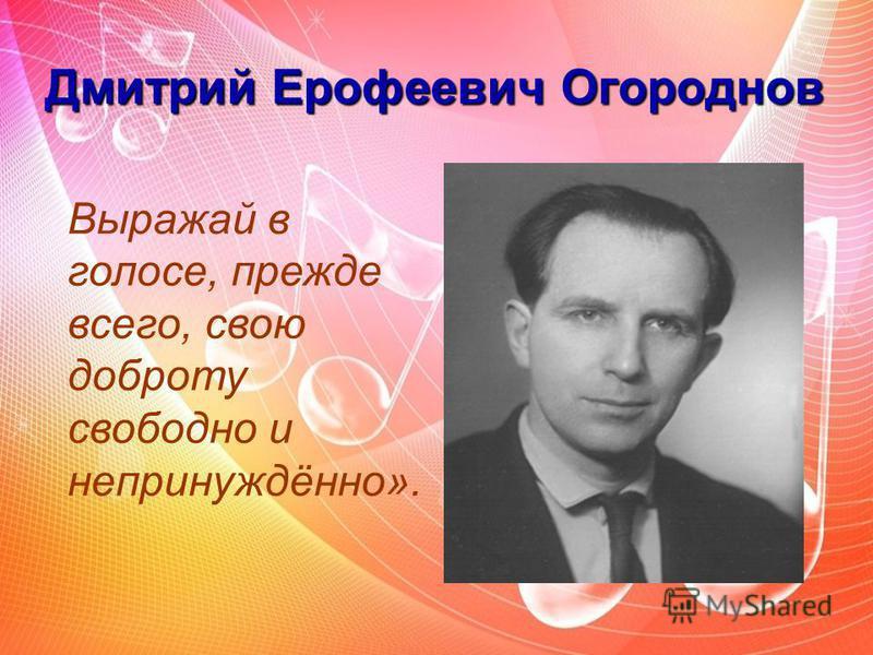 Дмитрий Ерофеевич Огороднов Выражай в голосе, прежде всего, свою доброту свободно и непринуждённо».