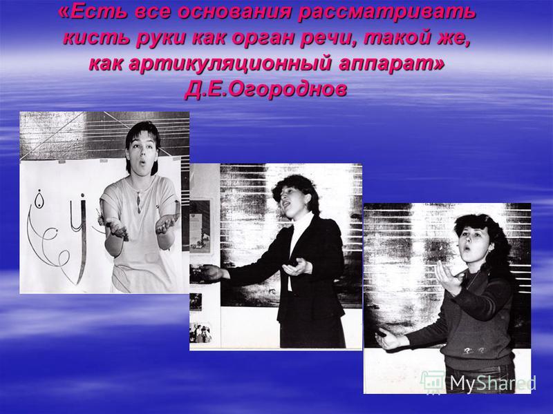 « Есть все основания рассматривать кисть руки как орган речи, такой же, как артикуляционный аппарат» Д.Е.Огороднов