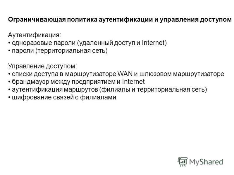 Ограничивающая политика аутентификации и управления доступом Аутентификация: одноразовые пароли (удаленный доступ и Internet) пароли (территориальная сеть) Управление доступом: списки доступа в маршрутизаторе WAN и шлюзовом маршрутизаторе брандмауэр