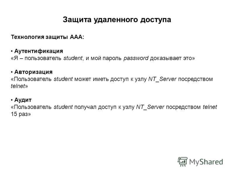 Защита удаленного доступа Технология защиты ААА: Аутентификация «Я – пользователь student, и мой пароль password доказывает это» Авторизация «Пользователь student может иметь доступ к узлу NT_Server посредством telnet» Аудит «Пользователь student пол