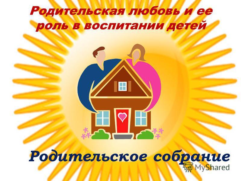 Родительская любовь и ее роль в воспитании детей Родительское собрание