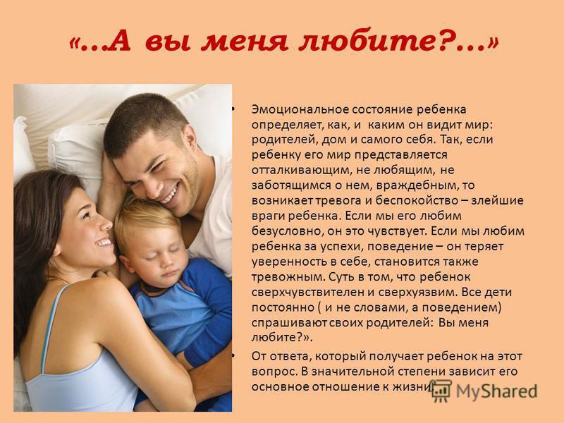 «…А вы меня любите?...» Эмоциональное состояние ребенка определяет, как, и каким он видит мир: родителей, дом и самого себя. Так, если ребенку его мир представляется отталкивающим, не любящим, не заботящимся о нем, враждебным, то возникает тревога и