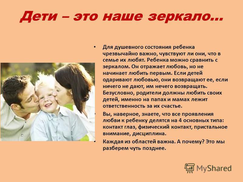 Дети – это наше зеркало… Для душевного состояния ребенка чрезвычайно важно, чувствуют ли они, что в семье их любят. Ребенка можно сравнить с зеркалом. Он отражает любовь, но не начинает любить первым. Если детей одаривают любовью, они возвращают ее,