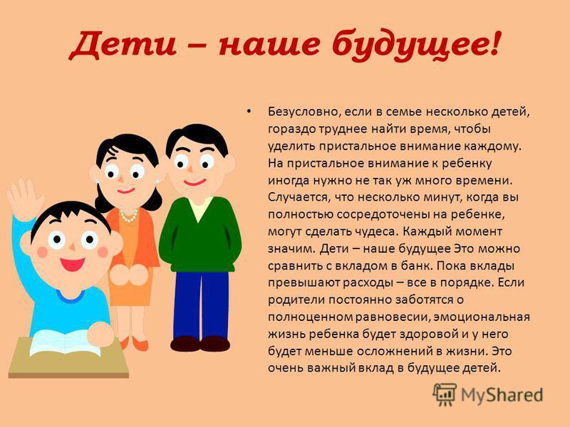 Дети – наше будущее! Безусловно, если в семье несколько детей, гораздо труднее найти время, чтобы уделить пристальное внимание каждому. На пристальное внимание к ребенку иногда нужно не так уж много времени. Случается, что несколько минут, когда вы п