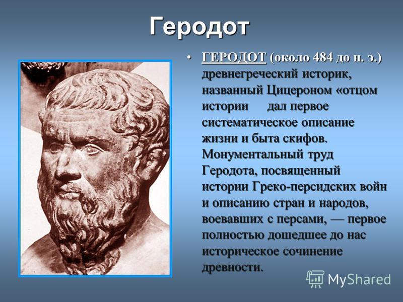 Геродот ГЕРОДОТ(около 484 до н. э.) древнегреческий историк, названный Цицероном «отцом истории дал первое систематическое описание жизни и быта скифов. Монументальный труд Геродота, посвященный истории Греко-персидских войн и описанию стран и народо