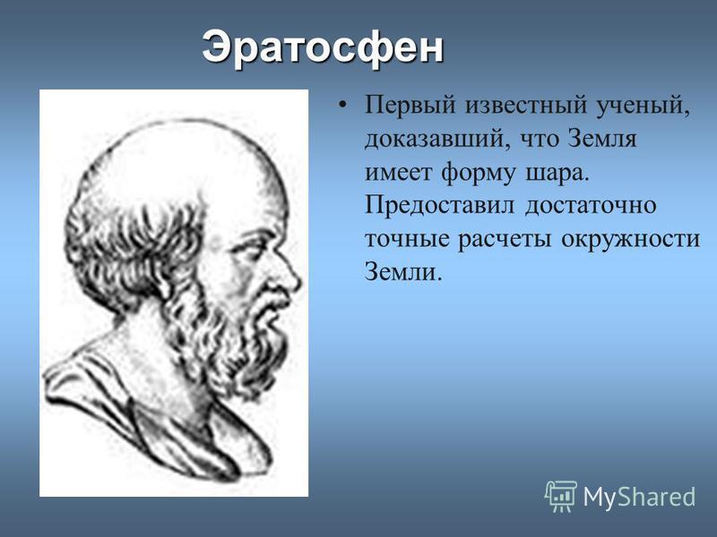 Эратосфен Первый известный ученый, доказавший, что Земля имеет форму шара. Предоставил достаточно точные расчеты окружности Земли.