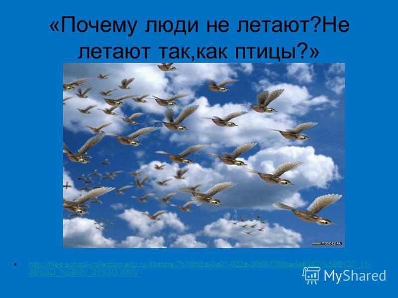 «Почему люди не летают?Не летают так,как птицы?» http://files.school-collection.edu.ru/dlrstore/7b16fd3a-0a01-022a-0058-f769be5a8242/%5BBIO7_11- 45%5D_%5BMV_01%5D.WMV.http://files.school-collection.edu.ru/dlrstore/7b16fd3a-0a01-022a-0058-f769be5a8242