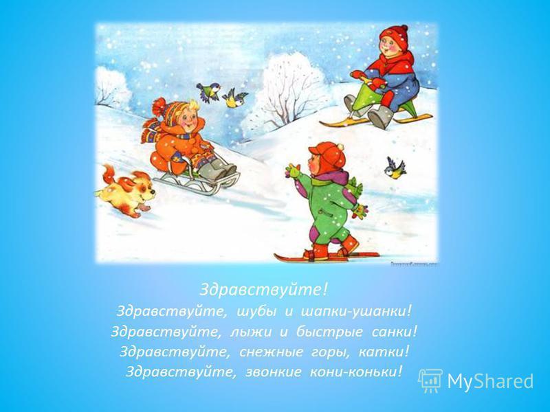 Здравствуйте! Здравствуйте, шубы и шапки-ушанки! Здравствуйте, лыжи и быстрые санки! Здравствуйте, снежные горы, катки! Здравствуйте, звонкие кони-коньки!