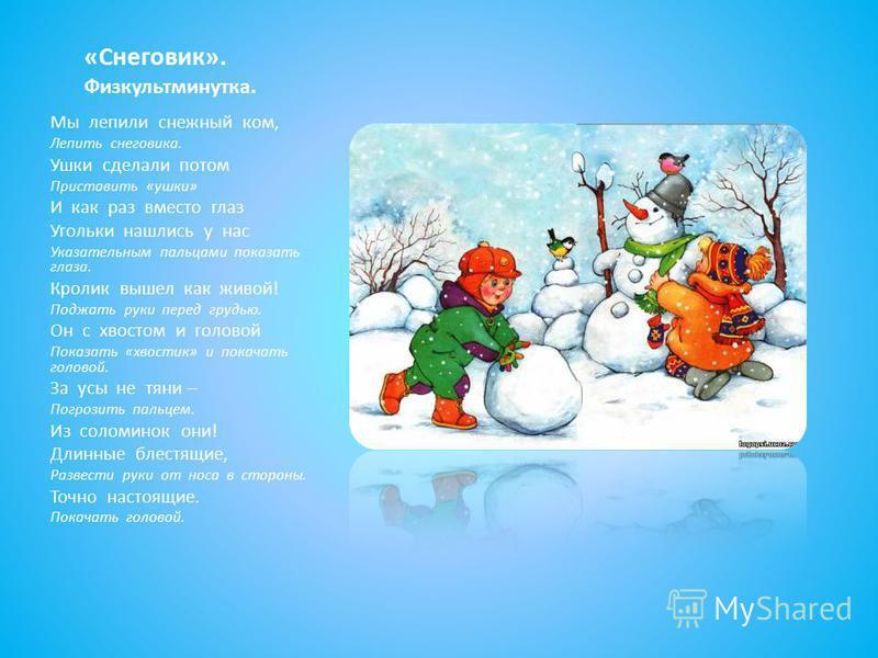 «Снеговик». Физкультминутка. Мы лепили снежный ком, Лепить снеговика. Ушки сделали потом Приставить «ушки» И как раз вместо глаз Угольки нашлись у нас Указательным пальцами показать глаза. Кролик вышел как живой! Поджать руки перед грудью. Он с хвост