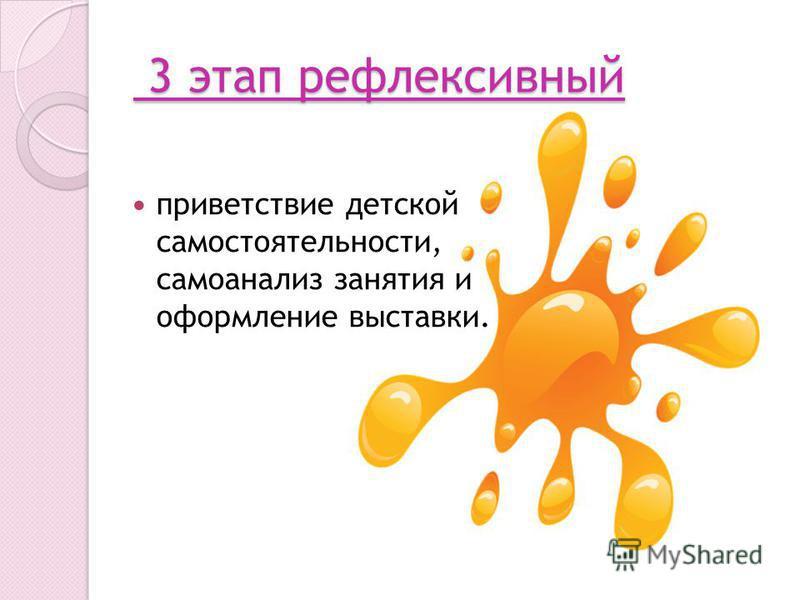 3 этап рефлексивный 3 этап рефлексивный приветствие детской самостоятельности, самоанализ занятия и оформление выставки.