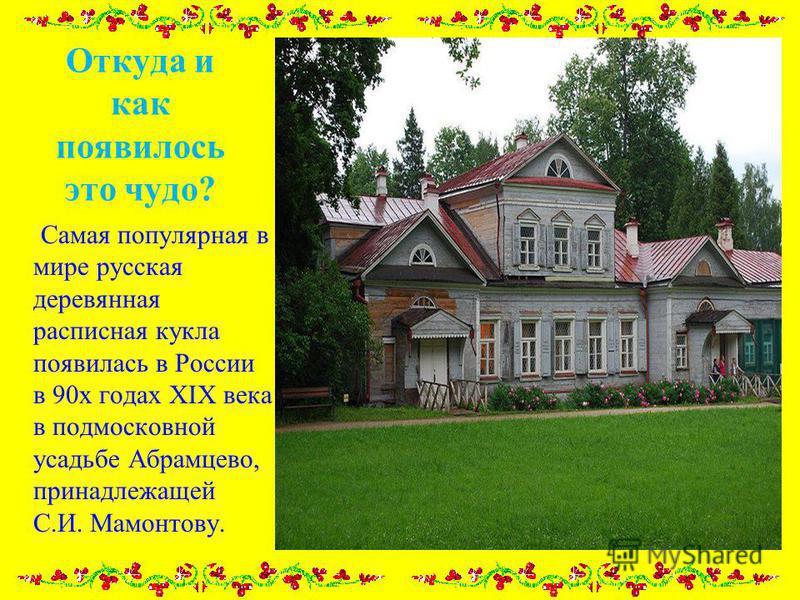 Откуда и как появилось это чудо? Самая популярная в мире русская деревянная расписная кукла появилась в России в 90 х годах XIX века в подмосковной усадьбе Абрамцево, принадлежащей С.И. Мамонтову.