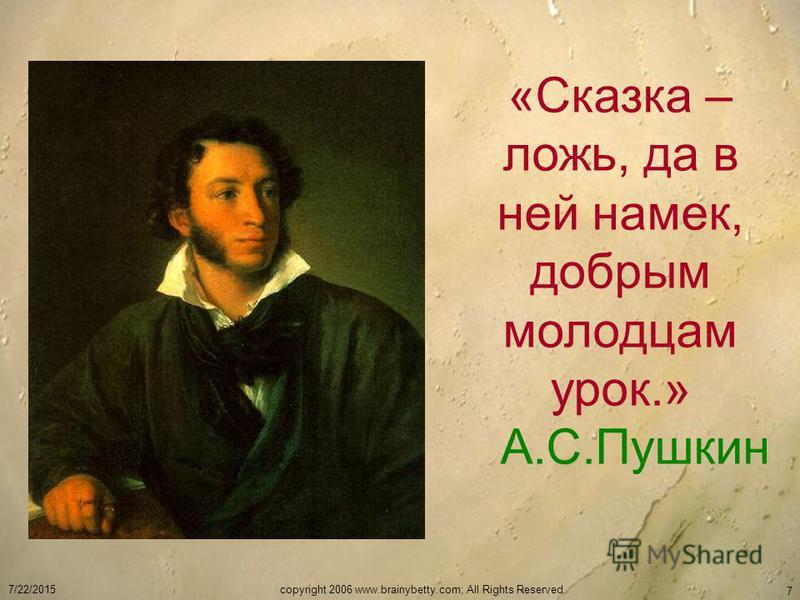 7/22/2015copyright 2006 www.brainybetty.com; All Rights Reserved. 7 «Сказка – ложь, да в ней намек, добрым молодцам урок.» А.С.Пушкин