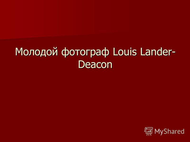 Молодой фотограф Louis Lander- Deacon